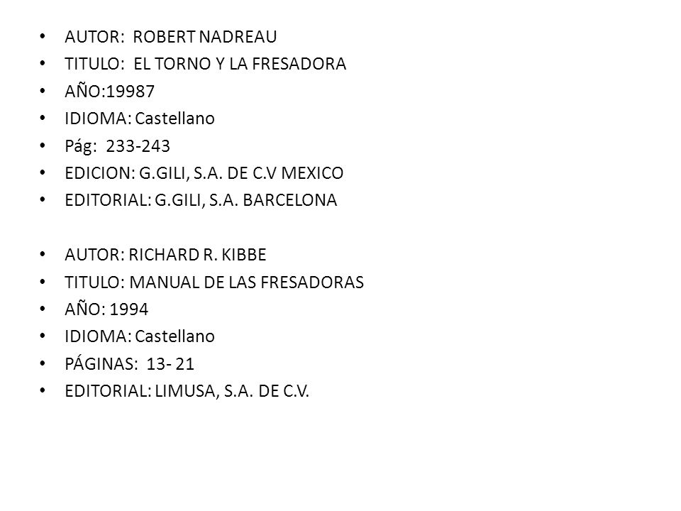BIBLIOGRAFIAS Editorial: Gustavo gili S.A. 5º Edición Autor: Robert Nadreau México D.F. Hamburgo, 303 Titulo: El torno y la fresadora año. 1972 Pág.: