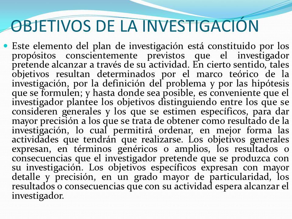 OBJETIVOS DE LA INVESTIGACIÓN Este elemento del plan de investigación está constituido por los propósitos conscientemente previstos que el investigado