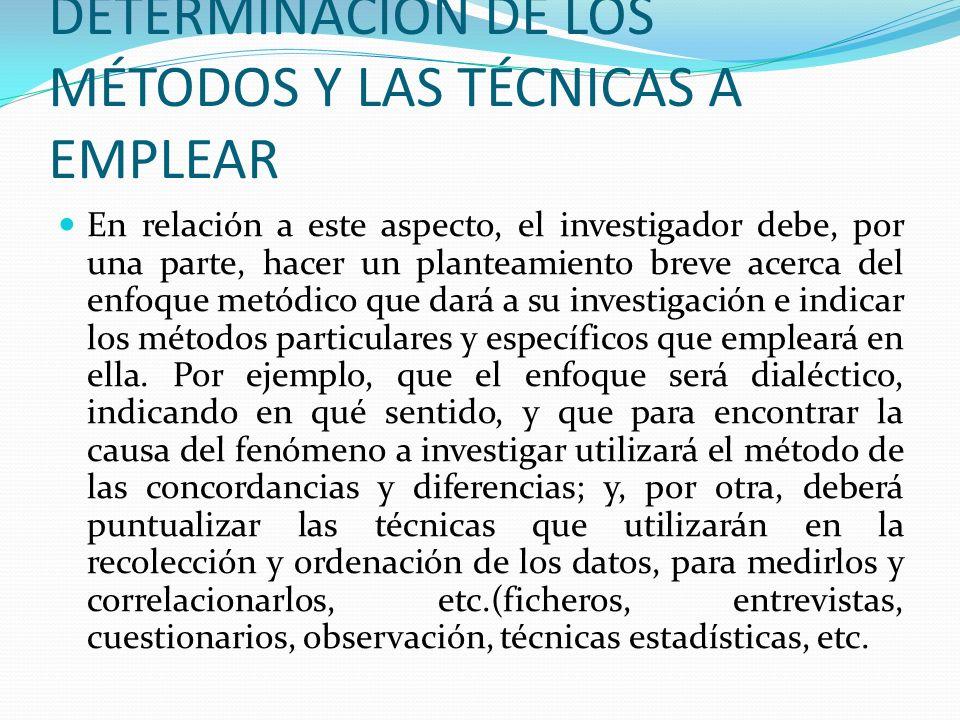 DETERMINACIÓN DE LOS MÉTODOS Y LAS TÉCNICAS A EMPLEAR En relación a este aspecto, el investigador debe, por una parte, hacer un planteamiento breve ac