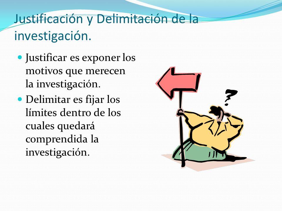 Justificación y Delimitación de la investigación. Justificar es exponer los motivos que merecen la investigación. Delimitar es fijar los límites dentr