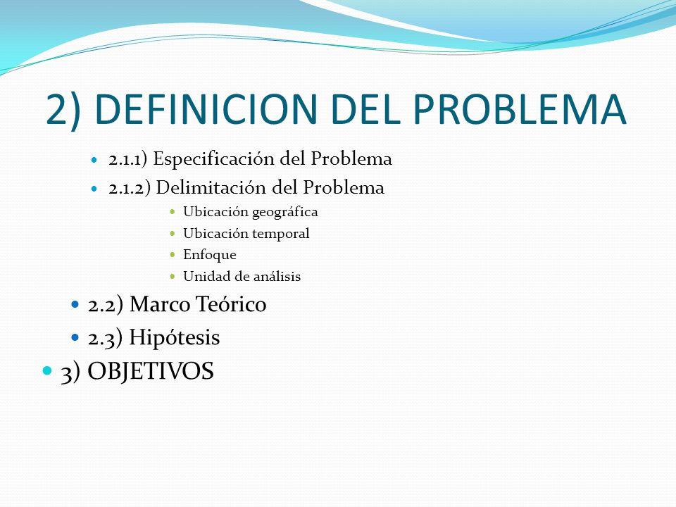 2) DEFINICION DEL PROBLEMA 2.1.1) Especificación del Problema 2.1.2) Delimitación del Problema Ubicación geográfica Ubicación temporal Enfoque Unidad