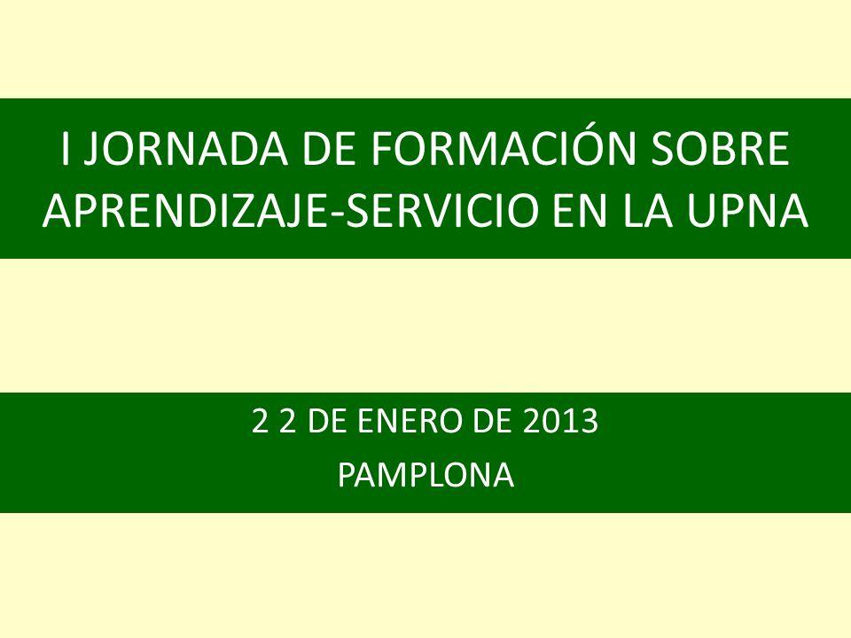 I JORNADA DE FORMACIÓN SOBRE APRENDIZAJE-SERVICIO EN LA UPNA 2 2 DE ENERO DE 2013 PAMPLONA