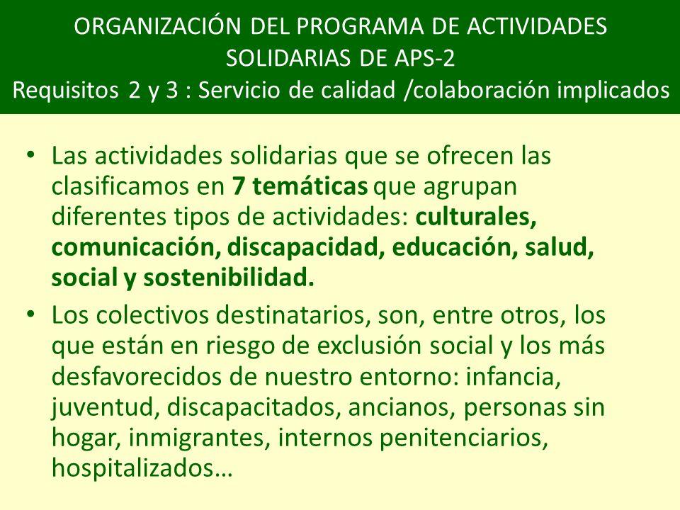 ORGANIZACIÓN DEL PROGRAMA DE ACTIVIDADES SOLIDARIAS DE APS-2 Requisitos 2 y 3 : Servicio de calidad /colaboración implicados Las actividades solidarias que se ofrecen las clasificamos en 7 temáticas que agrupan diferentes tipos de actividades: culturales, comunicación, discapacidad, educación, salud, social y sostenibilidad.