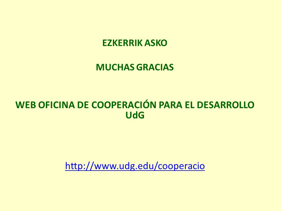 EZKERRIK ASKO MUCHAS GRACIAS WEB OFICINA DE COOPERACIÓN PARA EL DESARROLLO UdG http://www.udg.edu/cooperacio