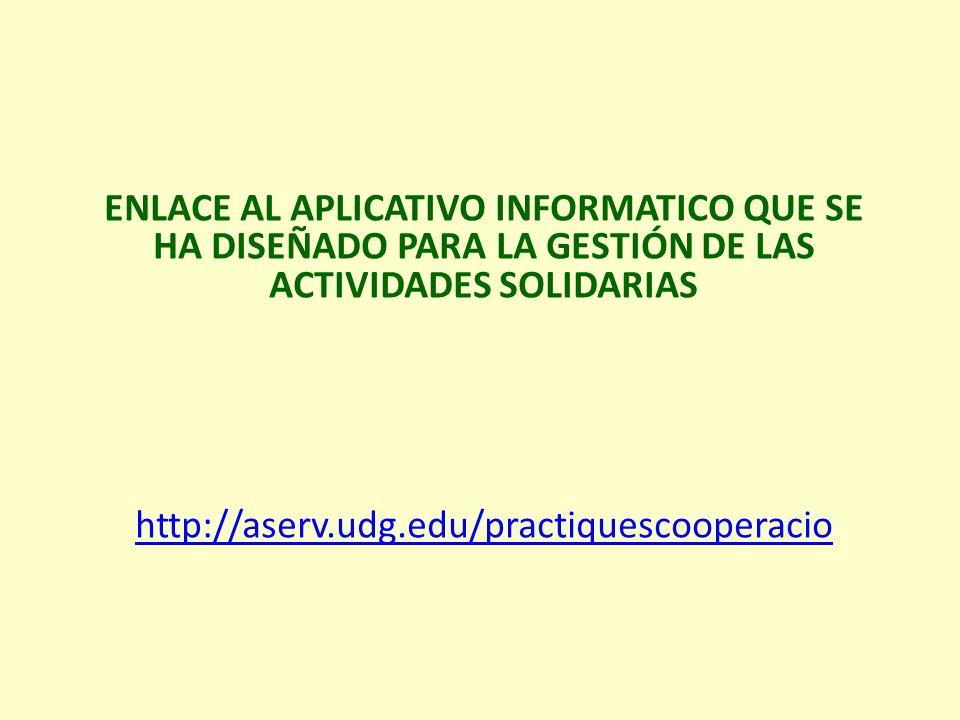 ENLACE AL APLICATIVO INFORMATICO QUE SE HA DISEÑADO PARA LA GESTIÓN DE LAS ACTIVIDADES SOLIDARIAS http://aserv.udg.edu/practiquescooperacio