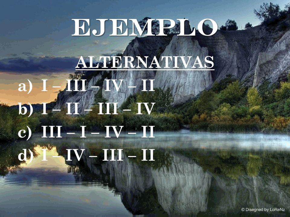ALTERNATIVAS a)I – III – IV – II b)I – II – III – IV c)III – I – IV – II d)I – IV – III – II ejemplo