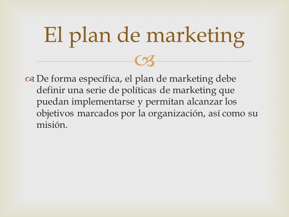 De forma específica, el plan de marketing debe definir una serie de políticas de marketing que puedan implementarse y permitan alcanzar los objetivos