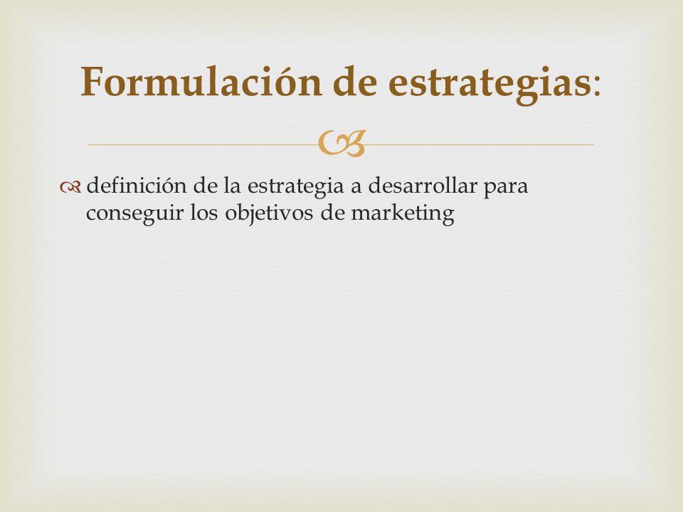 definición de la estrategia a desarrollar para conseguir los objetivos de marketing Formulación de estrategias :