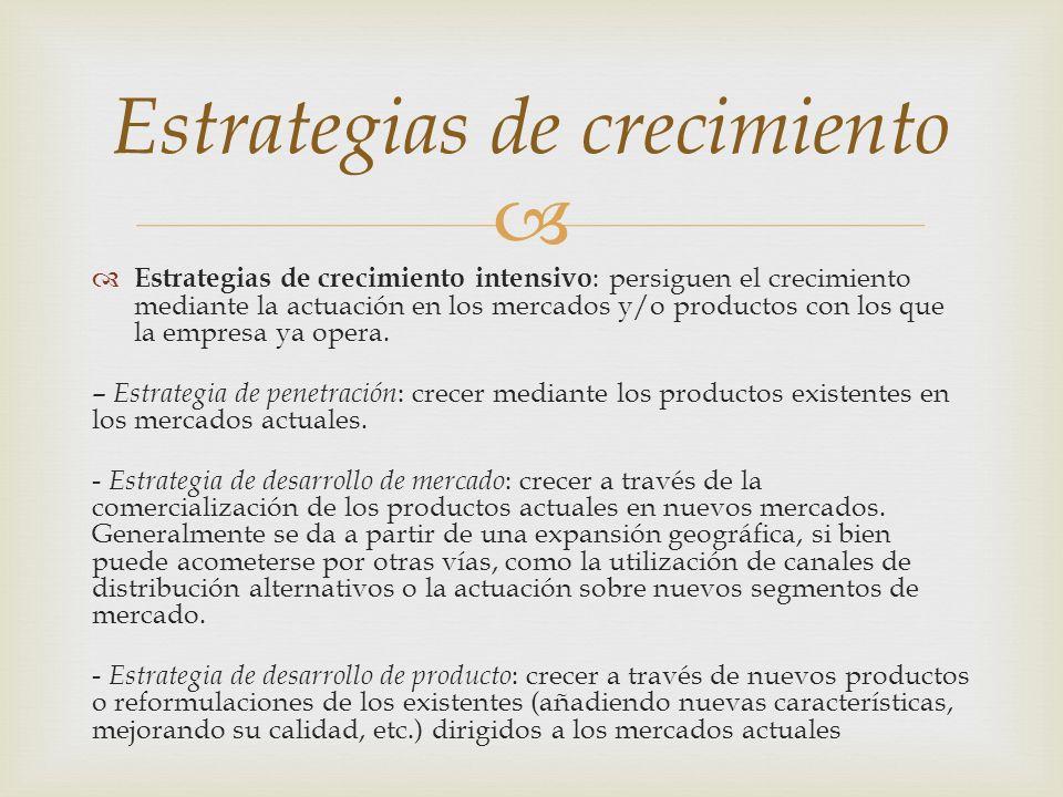 Estrategias de crecimiento intensivo : persiguen el crecimiento mediante la actuación en los mercados y/o productos con los que la empresa ya opera. –