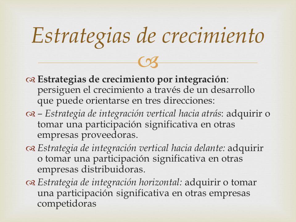 Estrategias de crecimiento por integración : persiguen el crecimiento a través de un desarrollo que puede orientarse en tres direcciones: – Estrategia