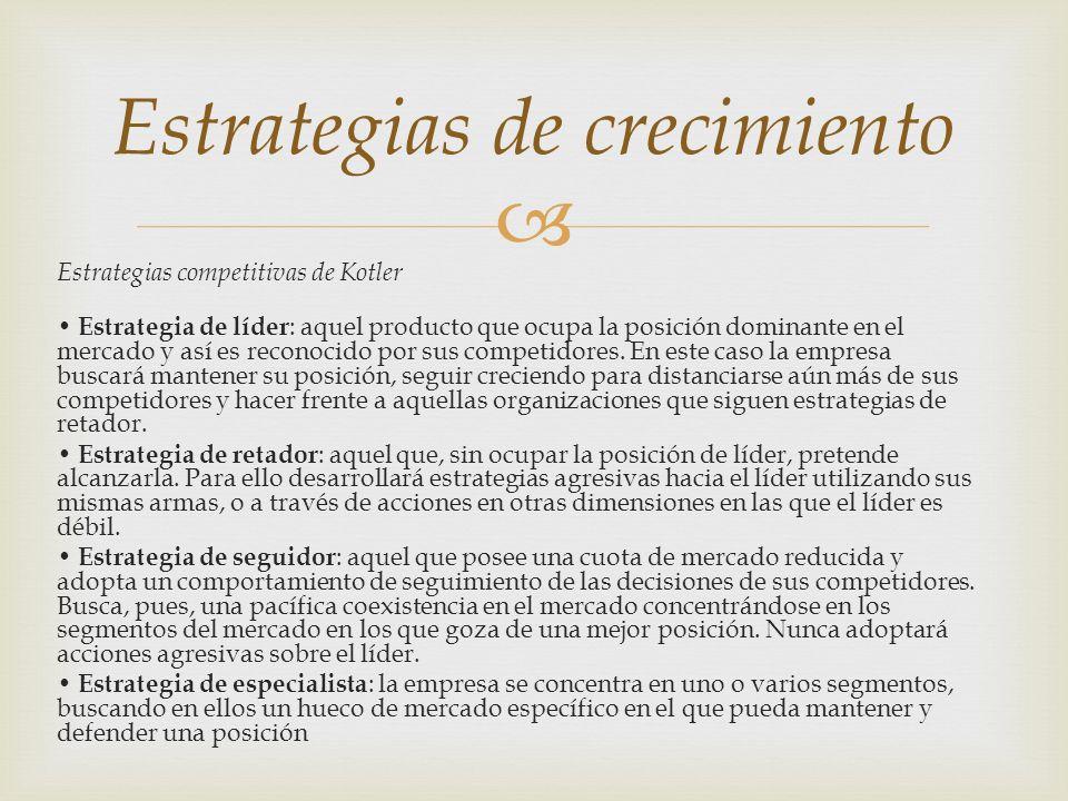 Estrategias competitivas de Kotler Estrategia de líder : aquel producto que ocupa la posición dominante en el mercado y así es reconocido por sus comp
