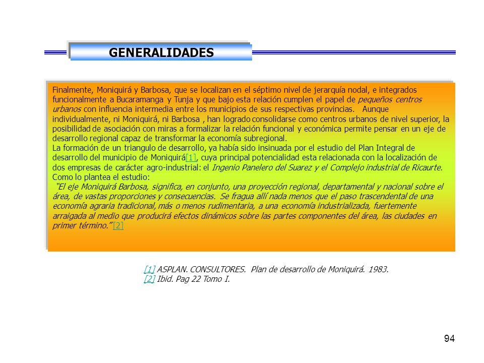 94 GENERALIDADES Finalmente, Moniquirá y Barbosa, que se localizan en el séptimo nivel de jerarquía nodal, e integrados funcionalmente a Bucaramanga y Tunja y que bajo esta relación cumplen el papel de pequeños centros urbanos con influencia intermedia entre los municipios de sus respectivas provincias.