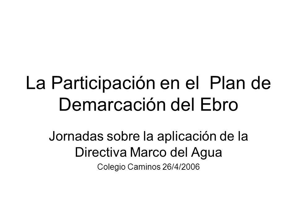 La Participación en el Plan de Demarcación del Ebro Jornadas sobre la aplicación de la Directiva Marco del Agua Colegio Caminos 26/4/2006