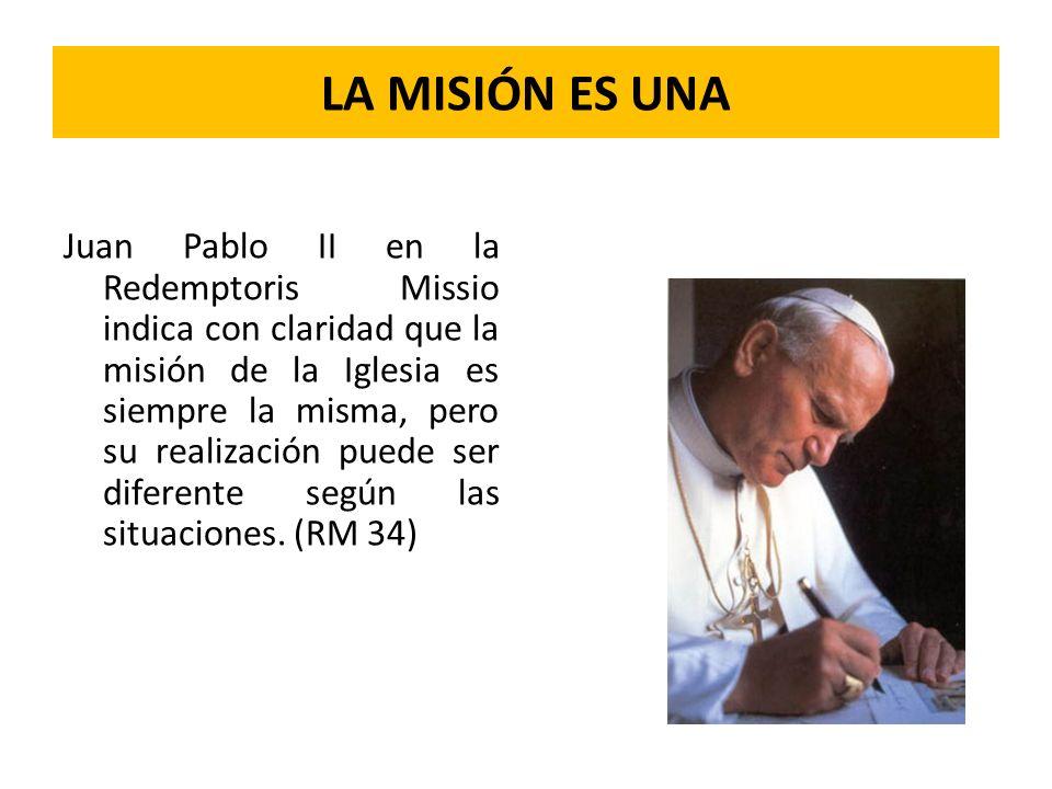 LA MISIÓN ES UNA Juan Pablo II en la Redemptoris Missio indica con claridad que la misión de la Iglesia es siempre la misma, pero su realización puede