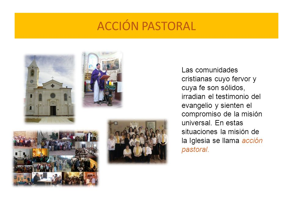 ACCIÓN PASTORAL Las comunidades cristianas cuyo fervor y cuya fe son sólidos, irradian el testimonio del evangelio y sienten el compromiso de la misió