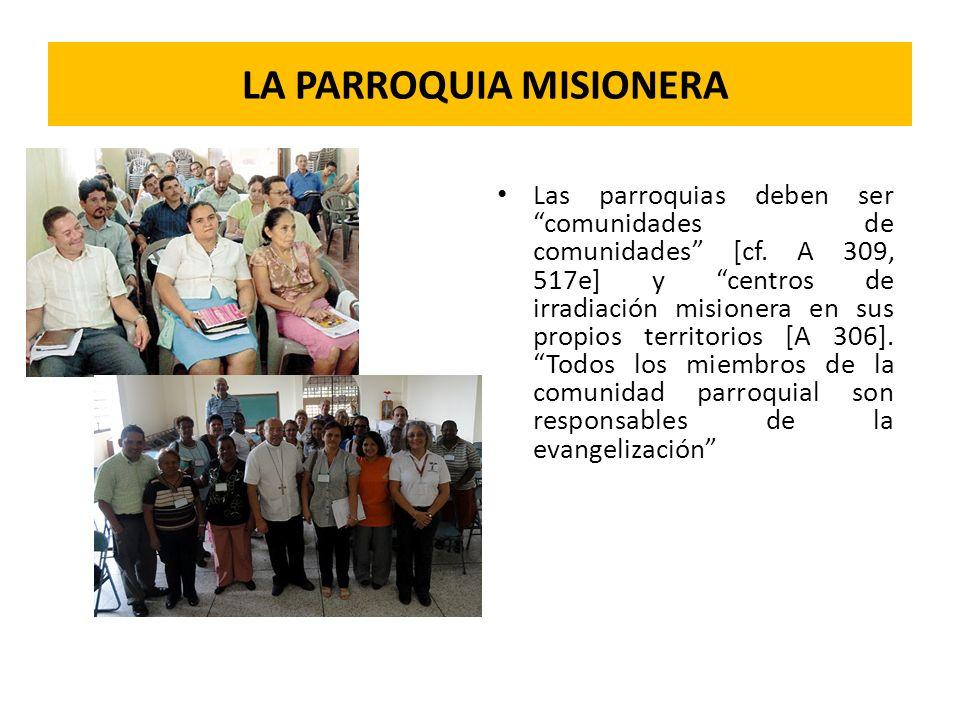 LA PARROQUIA MISIONERA Las parroquias deben ser comunidades de comunidades [cf. A 309, 517e] y centros de irradiación misionera en sus propios territo