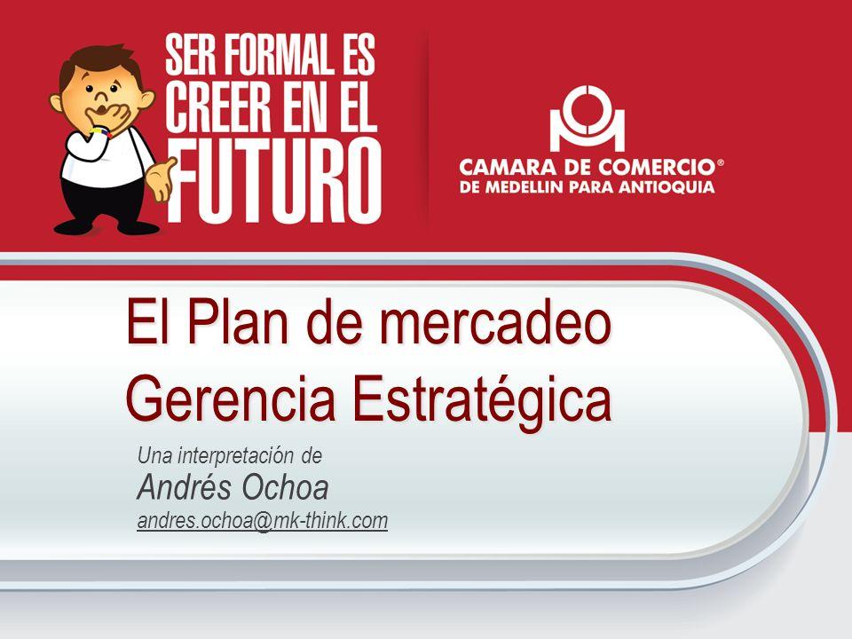 El Plan de mercadeo Gerencia Estratégica Una interpretación de Andrés Ochoa andres.ochoa@mk-think.com
