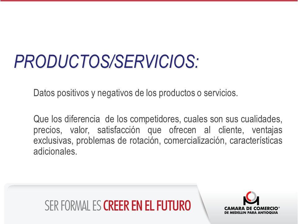 PRODUCTOS/SERVICIOS: Datos positivos y negativos de los productos o servicios. Que los diferencia de los competidores, cuales son sus cualidades, prec