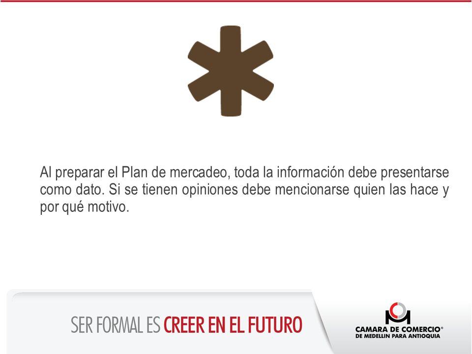 Al preparar el Plan de mercadeo, toda la información debe presentarse como dato. Si se tienen opiniones debe mencionarse quien las hace y por qué moti
