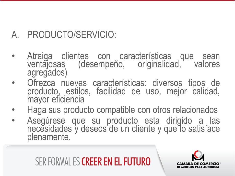 A.PRODUCTO/SERVICIO: Atraiga clientes con características que sean ventajosas (desempeño, originalidad, valores agregados) Ofrezca nuevas característi