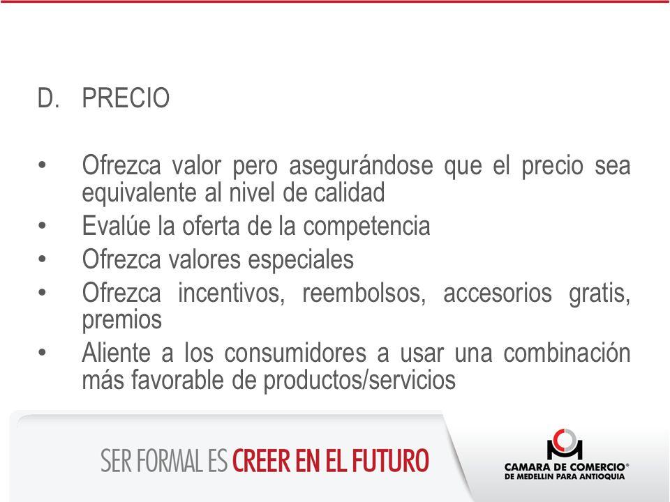 D.PRECIO Ofrezca valor pero asegurándose que el precio sea equivalente al nivel de calidad Evalúe la oferta de la competencia Ofrezca valores especial