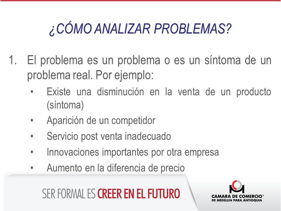 1.El problema es un problema o es un síntoma de un problema real. Por ejemplo: Existe una disminución en la venta de un producto (síntoma) Aparición d