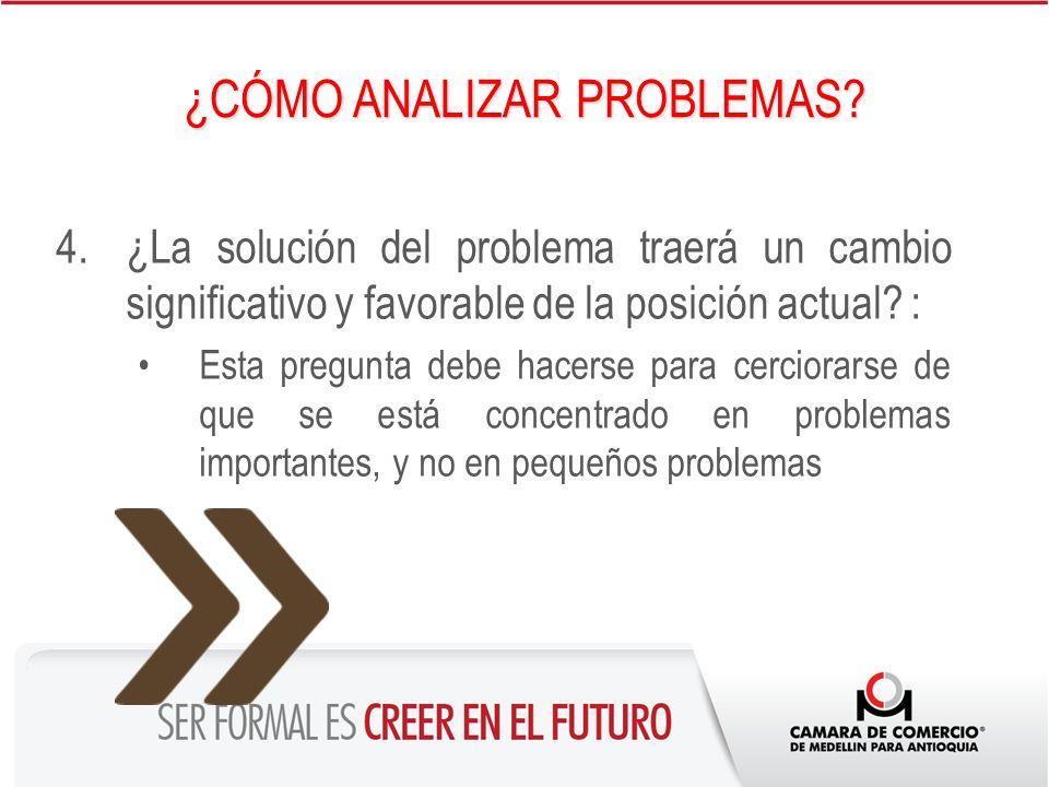 4.¿La solución del problema traerá un cambio significativo y favorable de la posición actual? : Esta pregunta debe hacerse para cerciorarse de que se