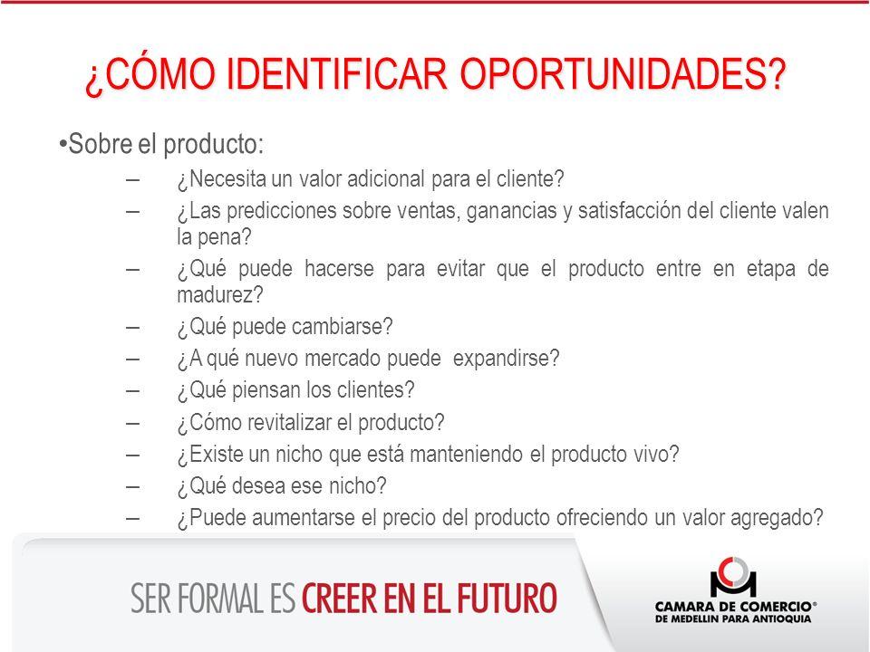 ¿CÓMO IDENTIFICAR OPORTUNIDADES? Sobre el producto: – ¿Necesita un valor adicional para el cliente? – ¿Las predicciones sobre ventas, ganancias y sati
