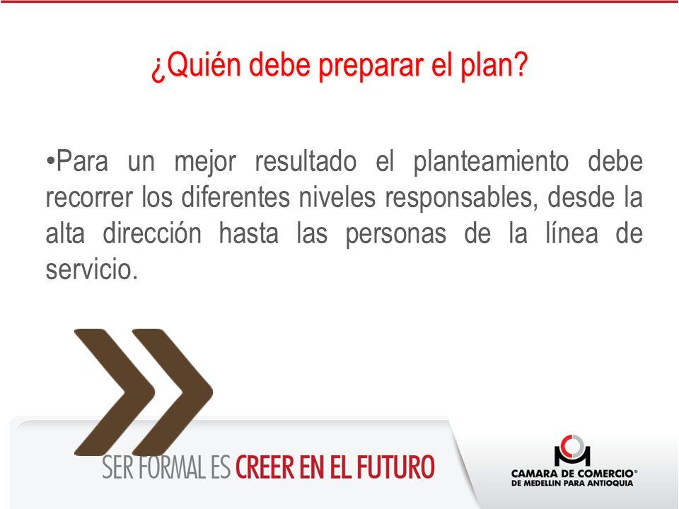 ¿Quién debe preparar el plan? Para un mejor resultado el planteamiento debe recorrer los diferentes niveles responsables, desde la alta dirección hast
