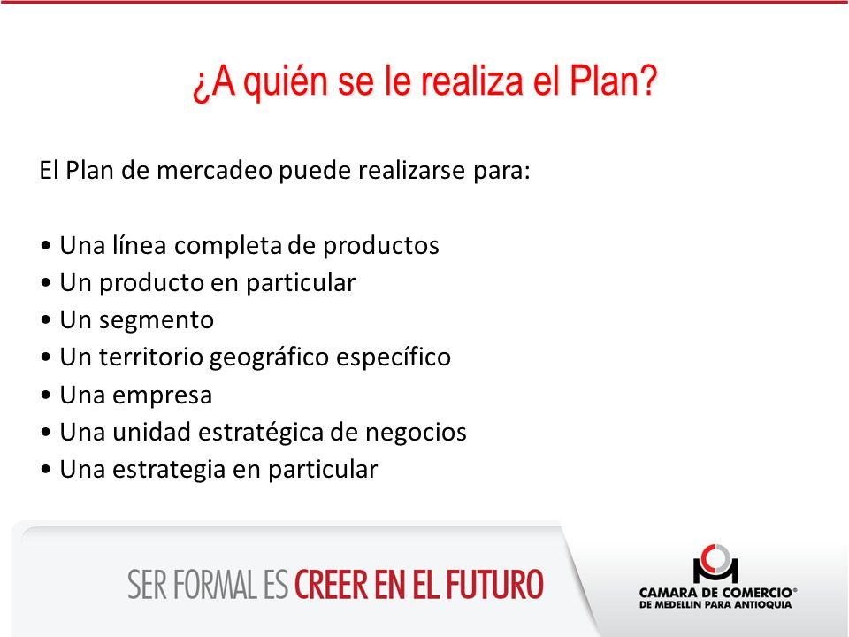 ¿A quién se le realiza el Plan? El Plan de mercadeo puede realizarse para: Una línea completa de productos Un producto en particular Un segmento Un te