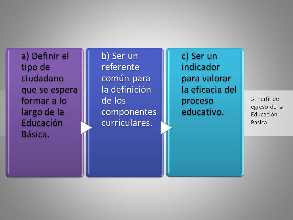 3. Perfil de egreso de la Educación Básica a) Definir el tipo de ciudadano que se espera formar a lo largo de la Educación Básica. b) Ser un referente