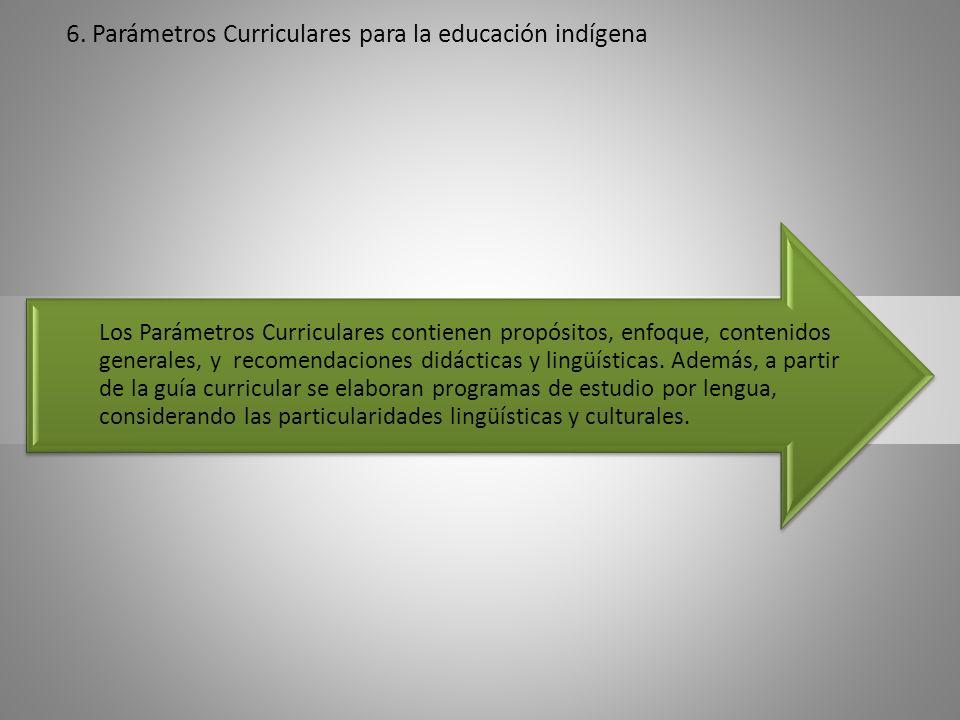 6. Parámetros Curriculares para la educación indígena Los Parámetros Curriculares contienen propósitos, enfoque, contenidos generales, y recomendacion