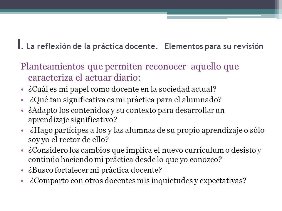 I. La reflexión de la práctica docente. Elementos para su revisión Planteamientos que permiten reconocer aquello que caracteriza el actuar diario: ¿Cu