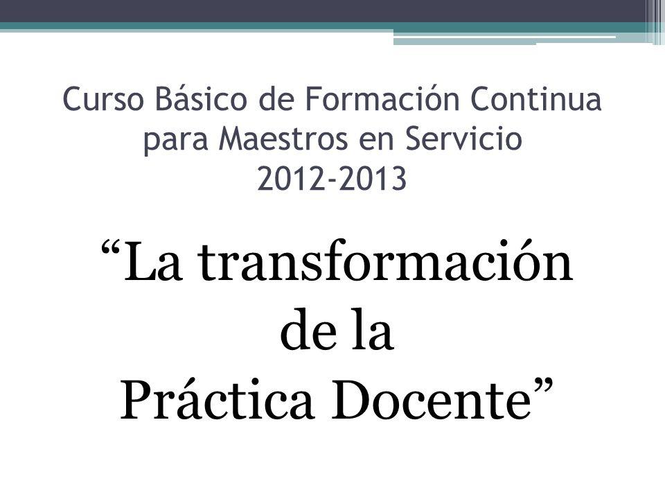 Curso Básico de Formación Continua para Maestros en Servicio 2012-2013 La transformación de la Práctica Docente