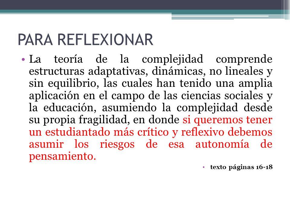 PARA REFLEXIONAR La teoría de la complejidad comprende estructuras adaptativas, dinámicas, no lineales y sin equilibrio, las cuales han tenido una amp