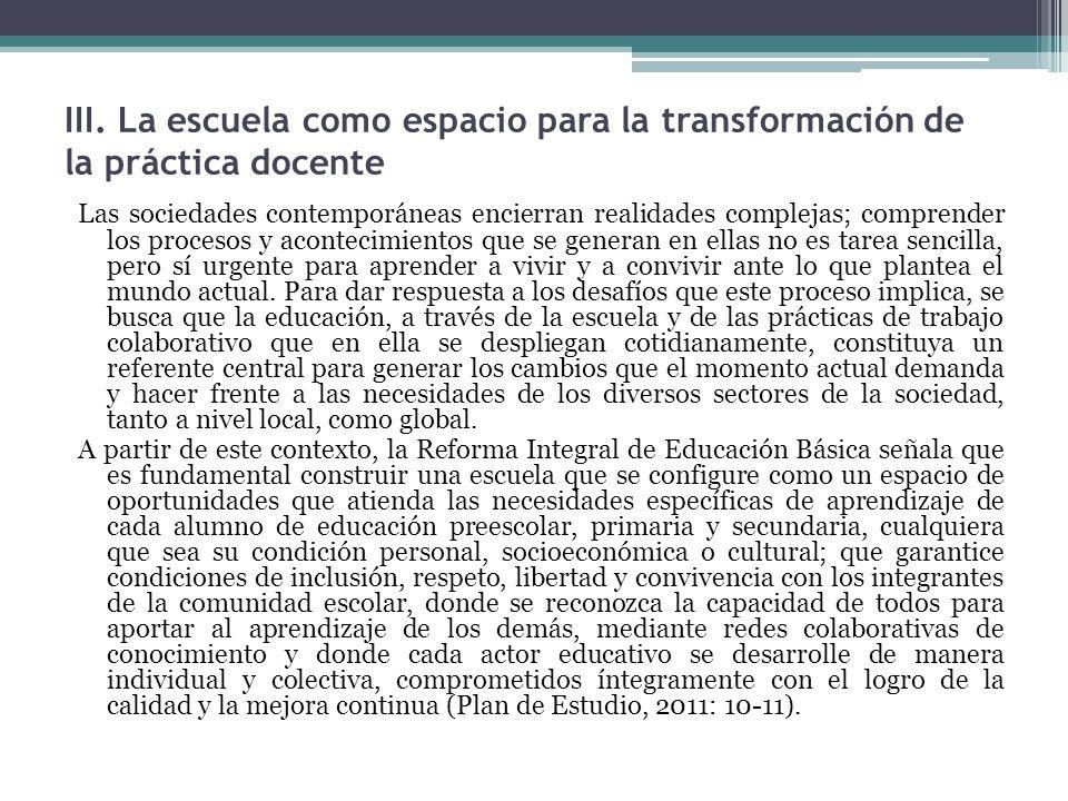 III. La escuela como espacio para la transformación de la práctica docente Las sociedades contemporáneas encierran realidades complejas; comprender lo