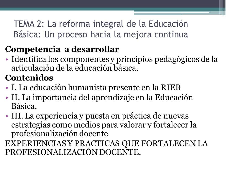 TEMA 2: La reforma integral de la Educación Básica: Un proceso hacia la mejora continua Competencia a desarrollar Identifica los componentes y princip