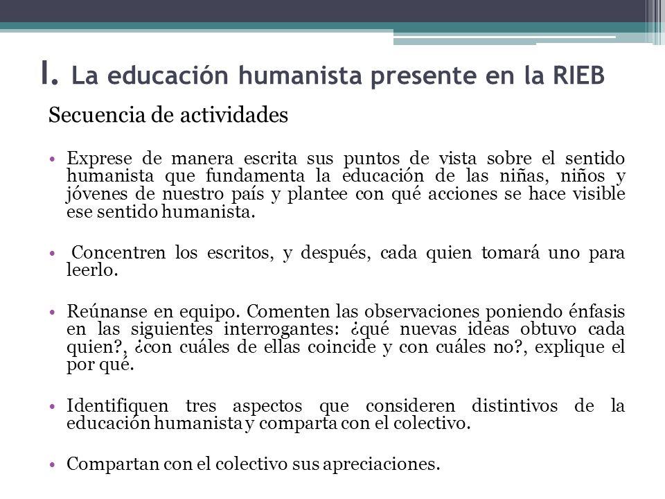 I. La educación humanista presente en la RIEB Secuencia de actividades Exprese de manera escrita sus puntos de vista sobre el sentido humanista que fu