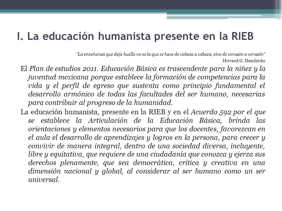 I. La educación humanista presente en la RIEB La enseñanza que deja huella no es la que se hace de cabeza a cabeza, sino de corazón a corazón Howard G