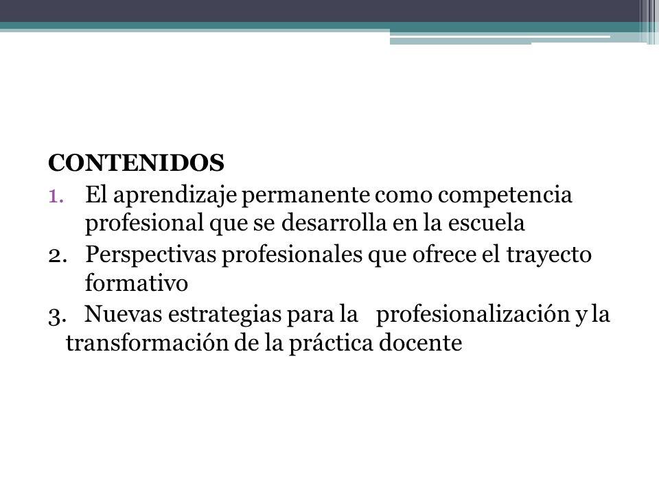 CONTENIDOS 1.El aprendizaje permanente como competencia profesional que se desarrolla en la escuela 2. Perspectivas profesionales que ofrece el trayec