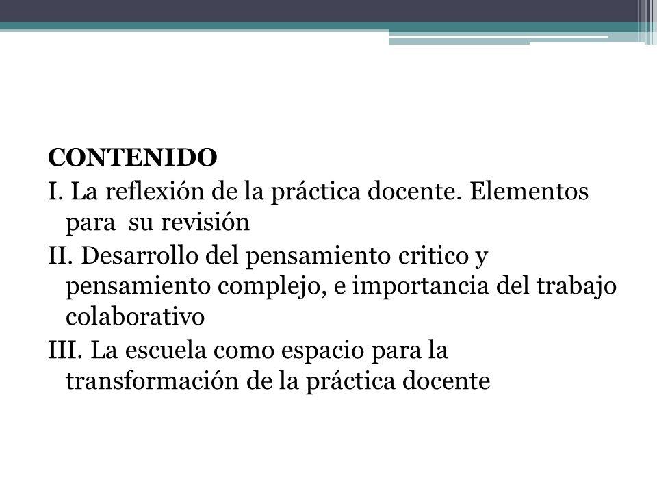 CONTENIDO I. La reflexión de la práctica docente. Elementos para su revisión II. Desarrollo del pensamiento critico y pensamiento complejo, e importan
