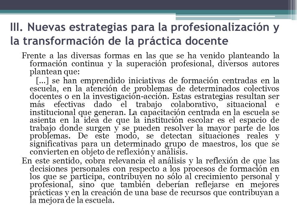 III. Nuevas estrategias para la profesionalización y la transformación de la práctica docente Frente a las diversas formas en las que se ha venido pla