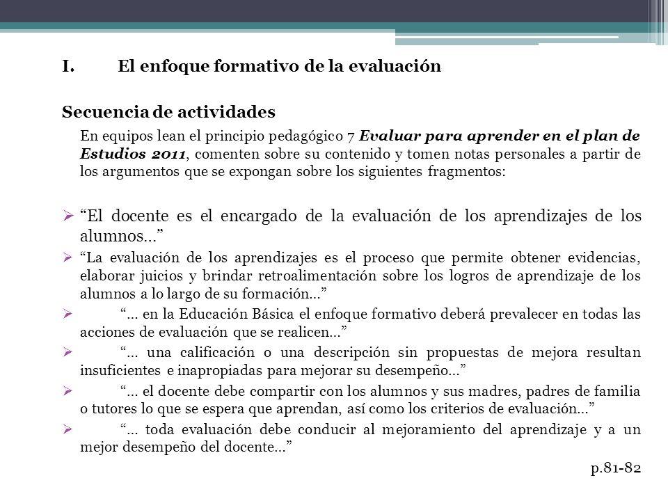I. El enfoque formativo de la evaluación Secuencia de actividades En equipos lean el principio pedagógico 7 Evaluar para aprender en el plan de Estudi