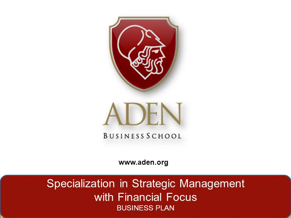 www.aden.org Specialization in Strategic Management with Financial Focus BUSINESS PLAN www.aden.org