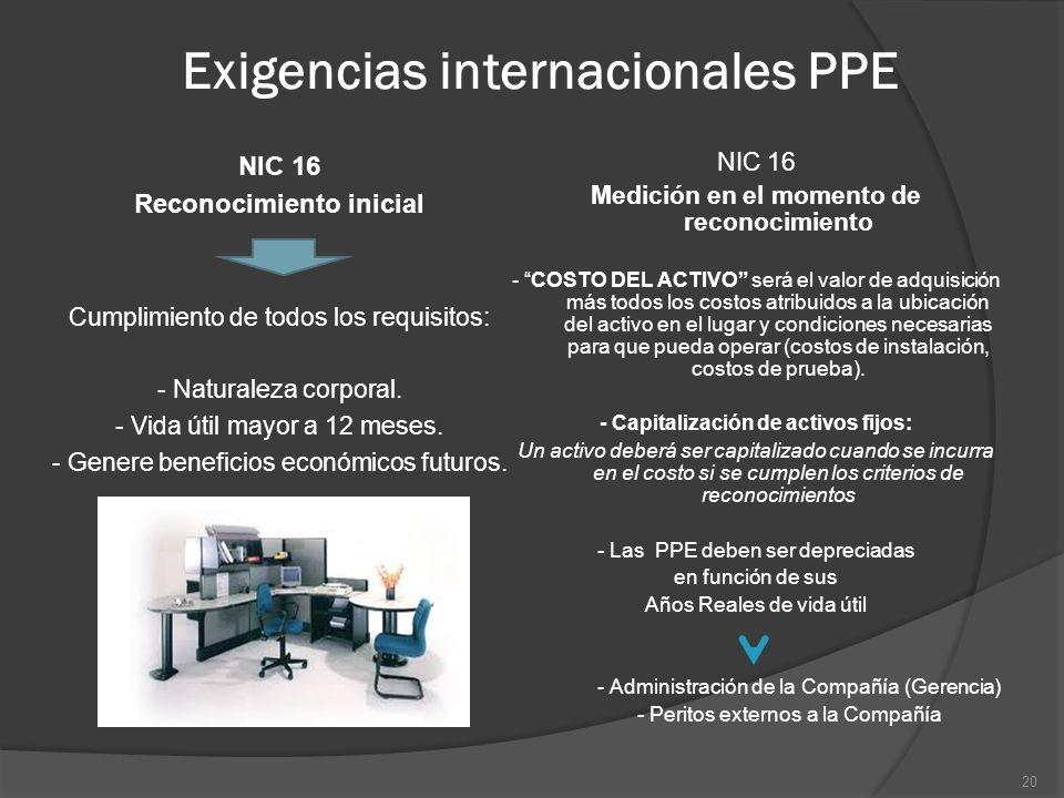 Exigencias internacionales PPE NIC 16 Reconocimiento inicial Cumplimiento de todos los requisitos: - Naturaleza corporal. - Vida útil mayor a 12 meses