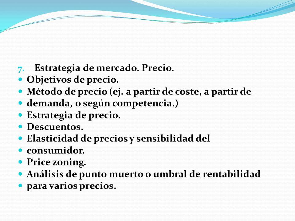 7. Estrategia de mercado. Precio. Objetivos de precio. Método de precio (ej. a partir de coste, a partir de demanda, o según competencia.) Estrategia