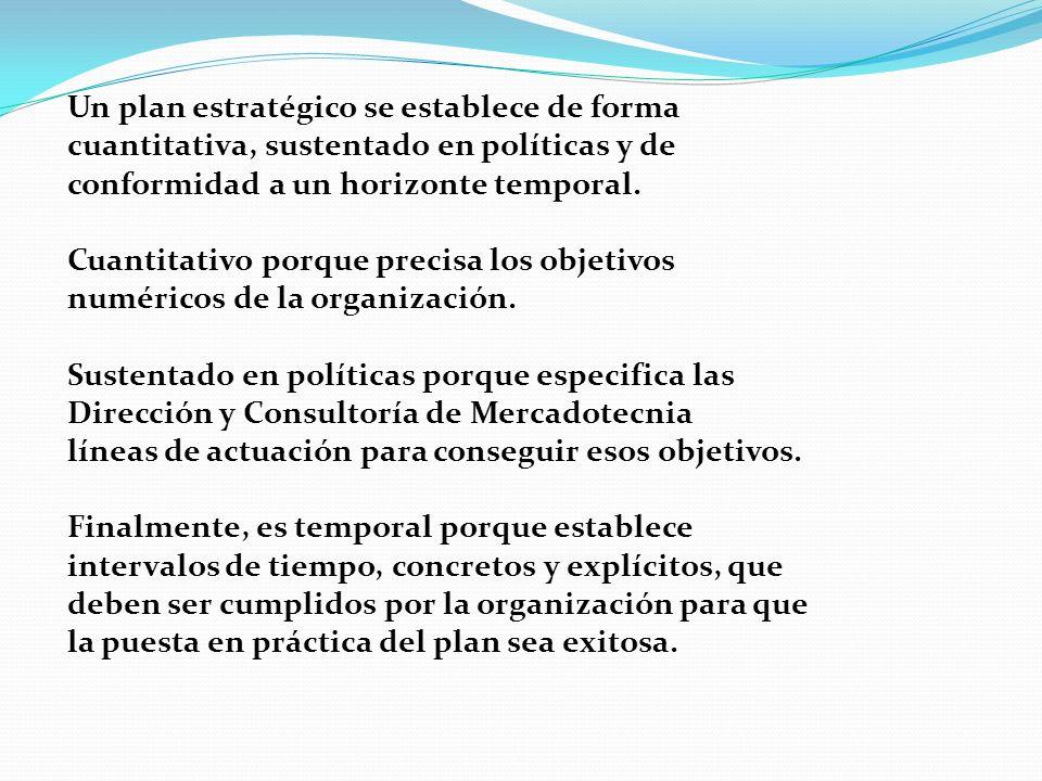 Un plan estratégico se establece de forma cuantitativa, sustentado en políticas y de conformidad a un horizonte temporal. Cuantitativo porque precisa