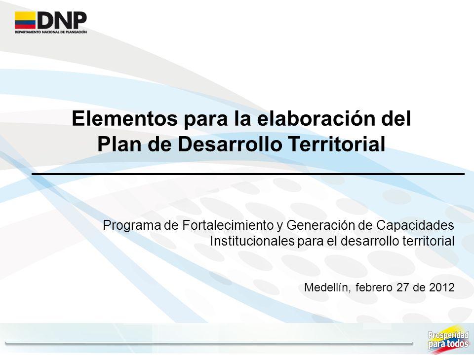 Elementos para la elaboración del Plan de Desarrollo Territorial Programa de Fortalecimiento y Generación de Capacidades Institucionales para el desarrollo territorial Medellín, febrero 27 de 2012