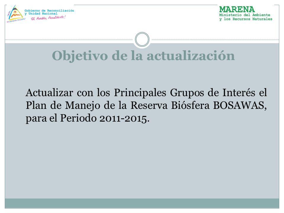 Objetivo de la actualización Actualizar con los Principales Grupos de Interés el Plan de Manejo de la Reserva Biósfera BOSAWAS, para el Periodo 2011-2