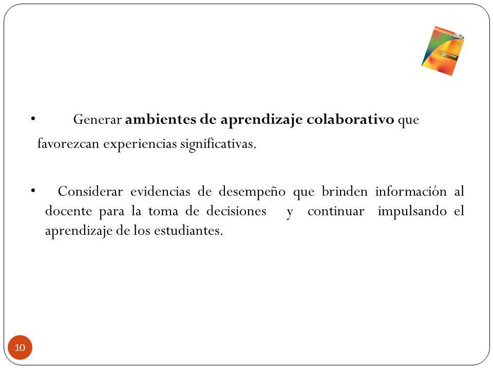 Generar ambientes de aprendizaje colaborativo que favorezcan experiencias significativas. Considerar evidencias de desempeño que brinden información a